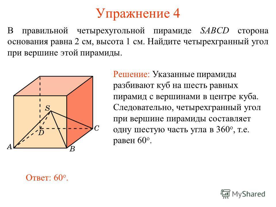 Упражнение 4 В правильной четырехугольной пирамиде SABCD сторона основания равна 2 см, высота 1 см. Найдите четырехгранный угол при вершине этой пирамиды. Решение: Указанные пирамиды разбивают куб на шесть равных пирамид с вершинами в центре куба. Сл