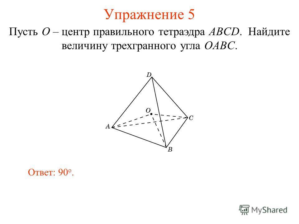 Упражнение 5 Ответ: 90 о. Пусть O – центр правильного тетраэдра ABCD. Найдите величину трехгранного угла OABC.