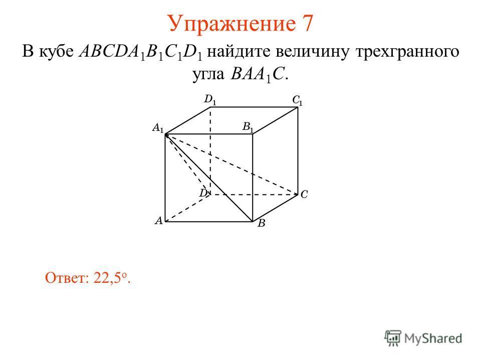 Упражнение 7 Ответ: 22,5 о. В кубе ABCDA 1 B 1 C 1 D 1 найдите величину трехгранного угла BAA 1 C.
