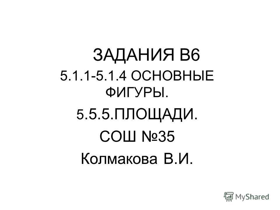 ЗАДАНИЯ В6 5.1.1-5.1.4 ОСНОВНЫЕ ФИГУРЫ. 5.5.5.ПЛОЩАДИ. СОШ 35 Колмакова В.И.