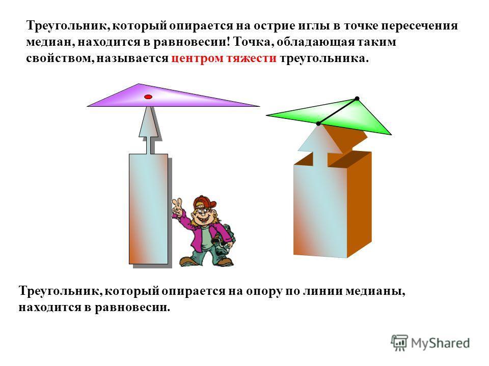 Треугольник, который опирается на опору по линии медианы, находится в равновесии. Треугольник, который опирается на острие иглы в точке пересечения медиан, находится в равновесии! Точка, обладающая таким свойством, называется центром тяжести треуголь