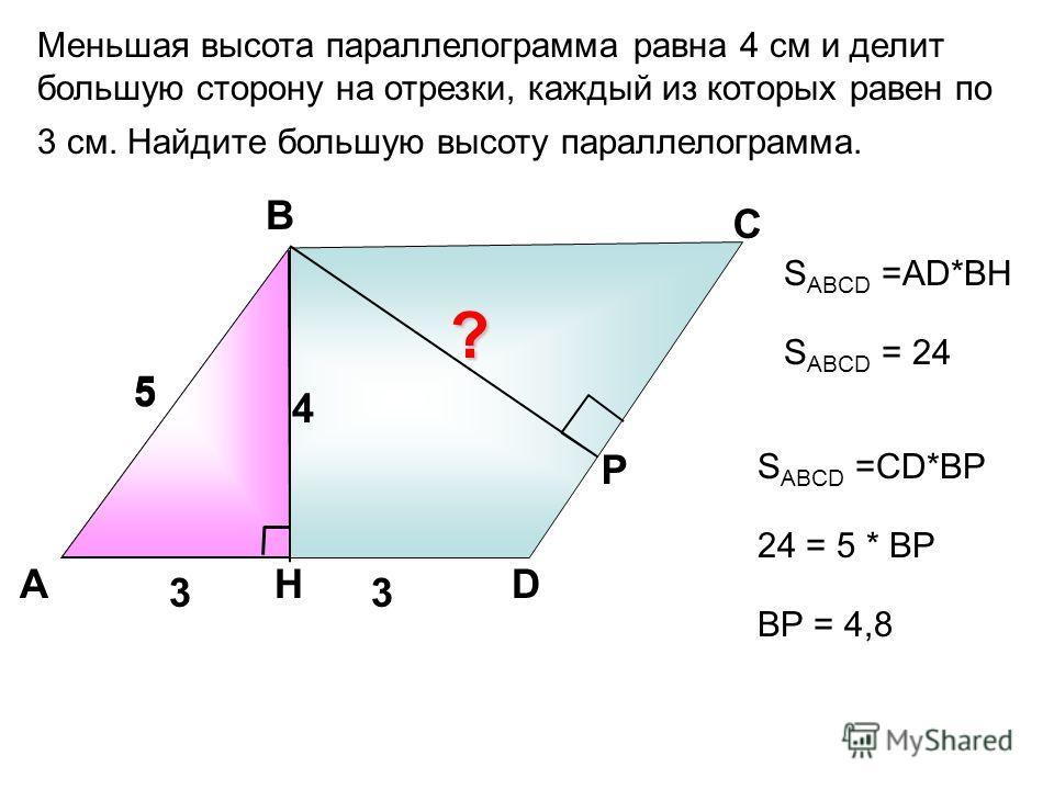 Меньшая высота параллелограмма равна 4 см и делит большую сторону на отрезки, каждый из которых равен по 3 см. Найдите большую высоту параллелограмма. А В С DH 5 33 4 S ABCD =AD*BH Р 5 S ABCD = 24 S ABCD =СD*BР 24 = 5 * ВР ? ВР = 4,8