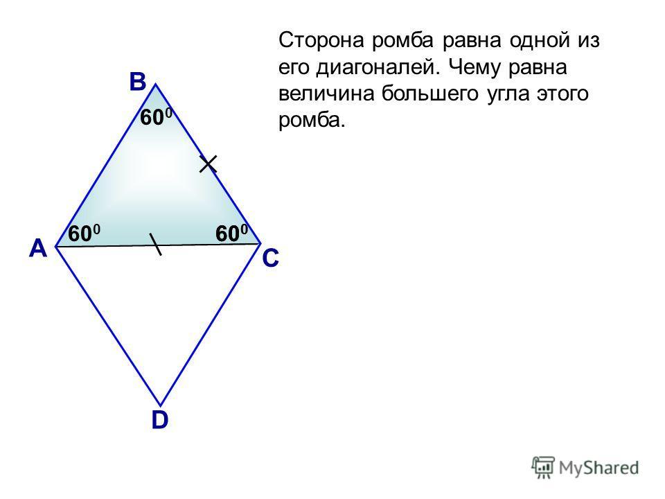 Сторона ромба равна одной из его диагоналей. Чему равна величина большего угла этого ромба. А В С D 60 0