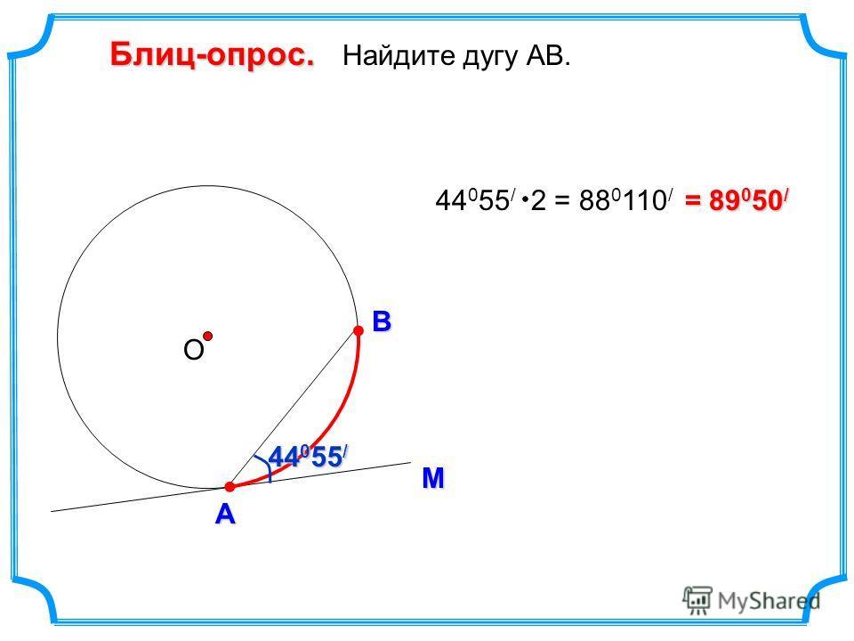 Блиц-опрос. Блиц-опрос. Найдите дугу АВ. М А В О = 89 0 50 / 44 0 55 / 44 0 55 / 44 0 55 / 2 = 88 0 110 /