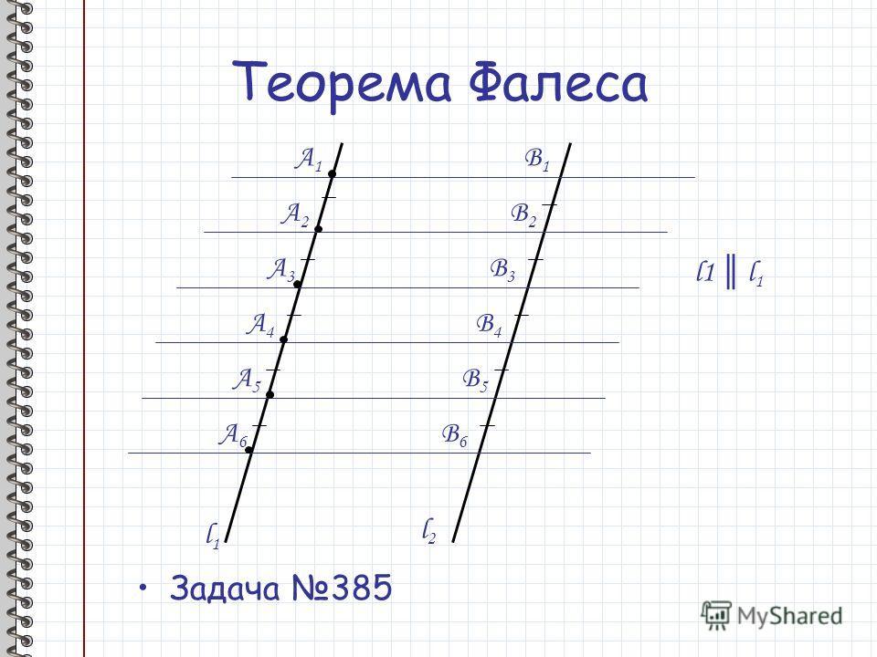 Теорема Фалеса Задача 385 l1l1 l2l2 A1A1 A2A2 A3A3 A4A4 A5A5 A6A6 B1B1 B2B2 B3B3 B4B4 B5B5 B6B6 l1 l 1