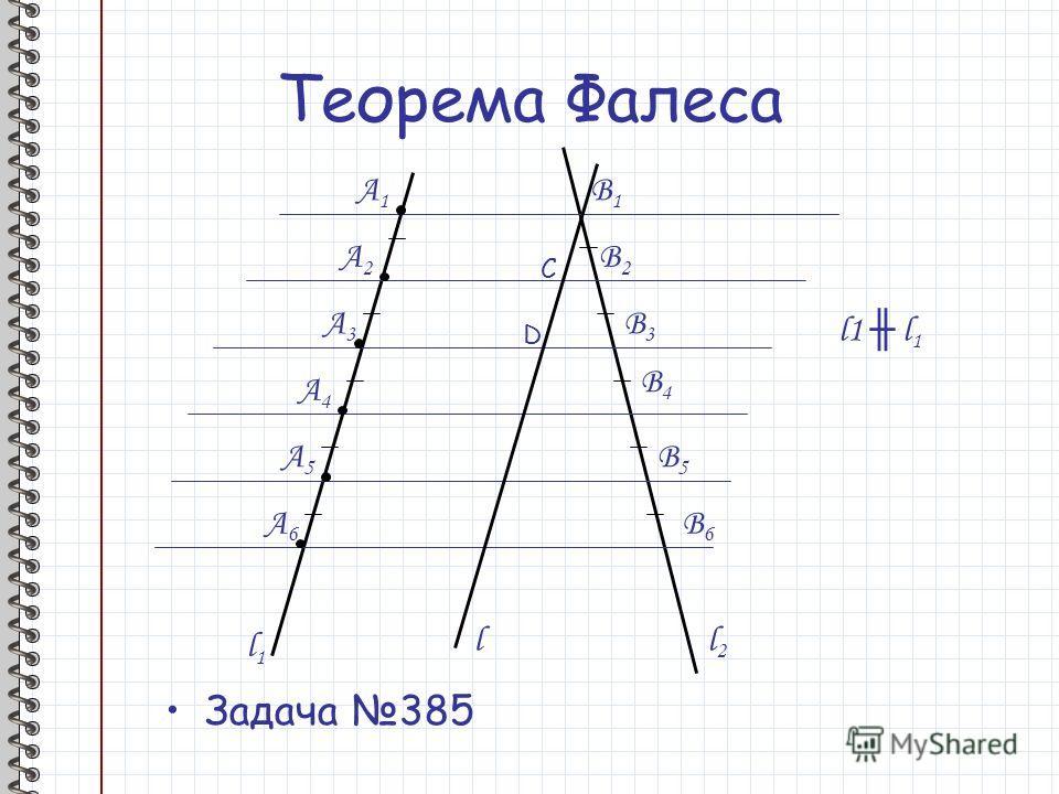 Теорема Фалеса Задача 385 l1l1 l2l2 A1A1 A2A2 A3A3 A4A4 A5A5 A6A6 B1B1 B2B2 B3B3 B4B4 B5B5 B6B6 l1 l 1 l C D