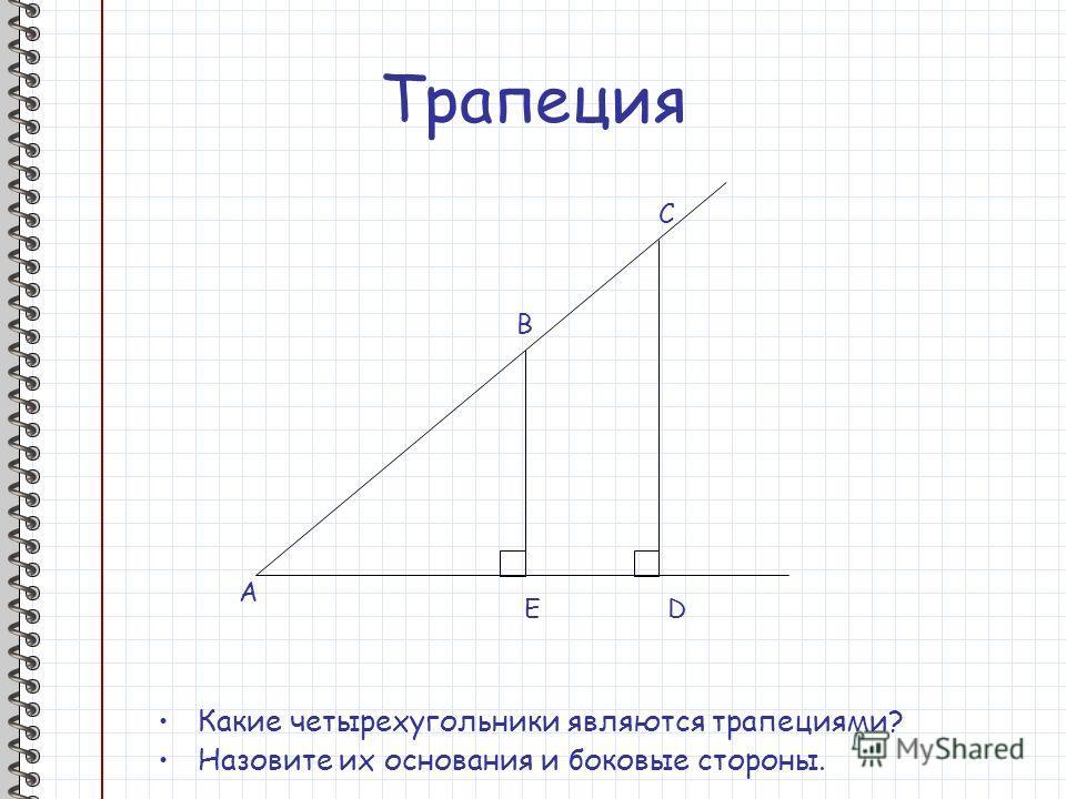 Трапеция Какие четырехугольники являются трапециями? Назовите их основания и боковые стороны. A B C DE