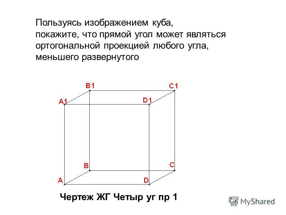 Пользуясь изображением куба, покажите, что прямой угол может являться ортогональной проекцией любого угла, меньшего развернутого Чертеж ЖГ Четыр уг пр 1