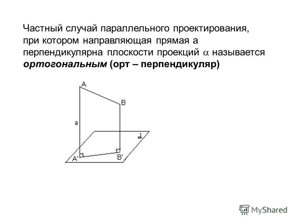 Частный случай параллельного проектирования, при котором направляющая прямая a перпендикулярна плоскости проекций называется ортогональным (орт – перпендикуляр)
