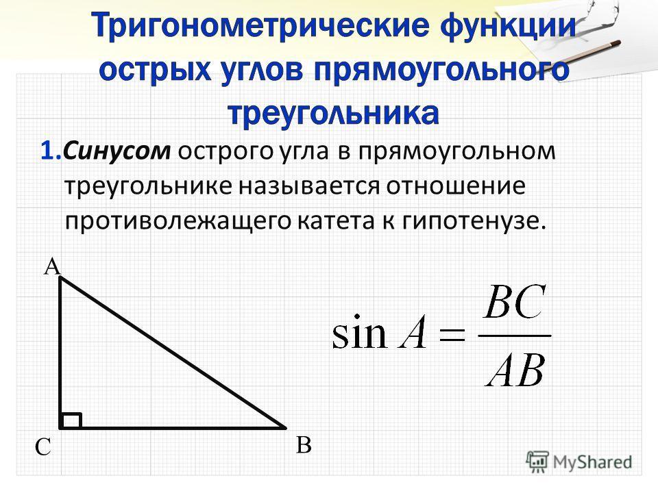 1. 1.Синусом острого угла в прямоугольном треугольнике называется отношение противолежащего катета к гипотенузе. A B C