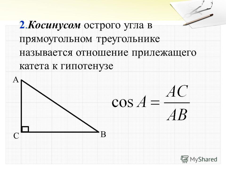 2.Косинусом острого угла в прямоугольном треугольнике называется отношение прилежащего катета к гипотенузе A B C