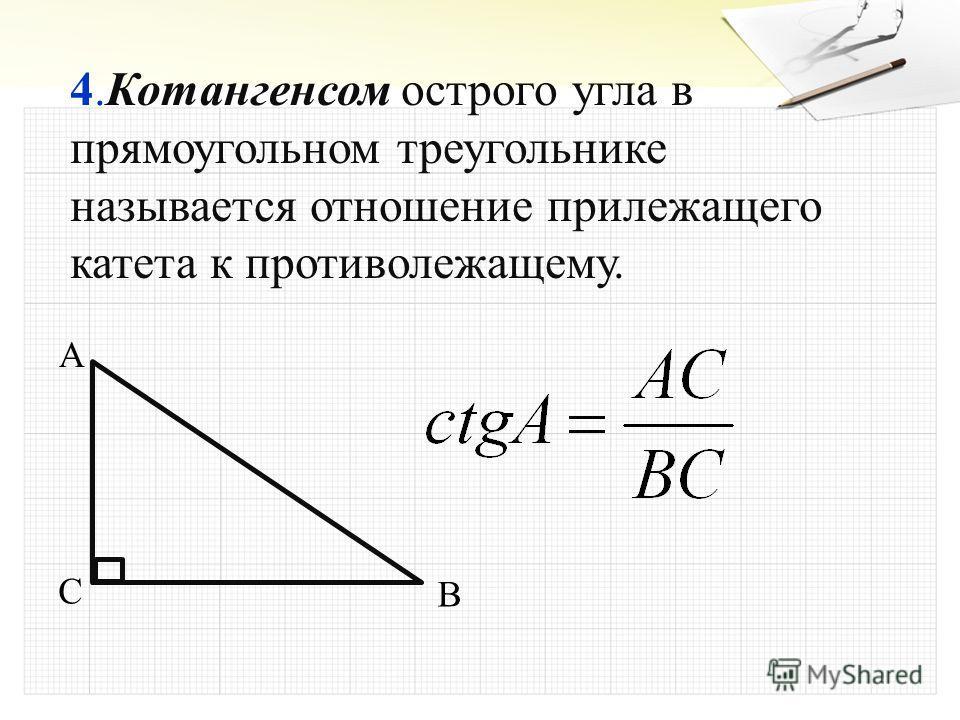 4.Котангенсом острого угла в прямоугольном треугольнике называется отношение прилежащего катета к противолежащему. A B C