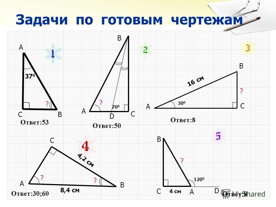 Задачи по готовым чертежам А СВ D ? В А С 37 0 ? ? А В С 70 0 ? А В С 30 0 16 см ? 120 0 4 см D С А В ? 4,2 см 8,4 см Ответ:53 Ответ:50 Ответ:8 Ответ:30;60 Ответ:8