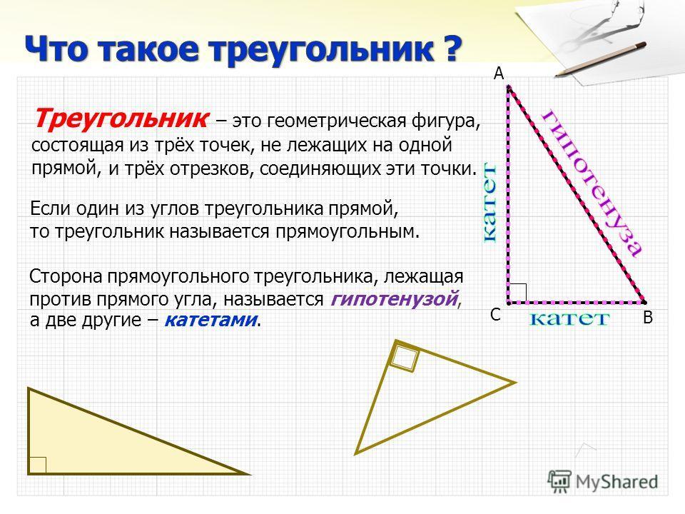 Если один из углов треугольника прямой, то треугольник называется прямоугольным. А В С Сторона прямоугольного треугольника, лежащая против прямого угла, называется гипотенузой, а две другие – катетами. Треугольник – это геометрическая фигура, состоящ