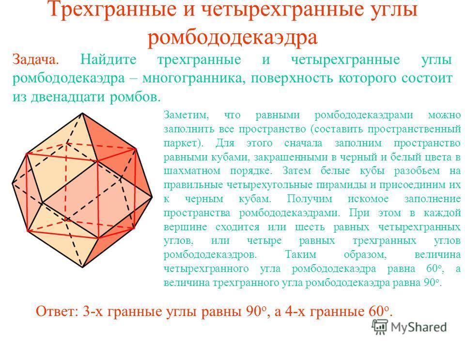 Трехгранные и четырехгранные углы ромбододекаэдра Задача. Найдите трехгранные и четырехгранные углы ромбододекаэдра – многогранника, поверхность которого состоит из двенадцати ромбов. Заметим, что равными ромбододекаэдрами можно заполнить все простра