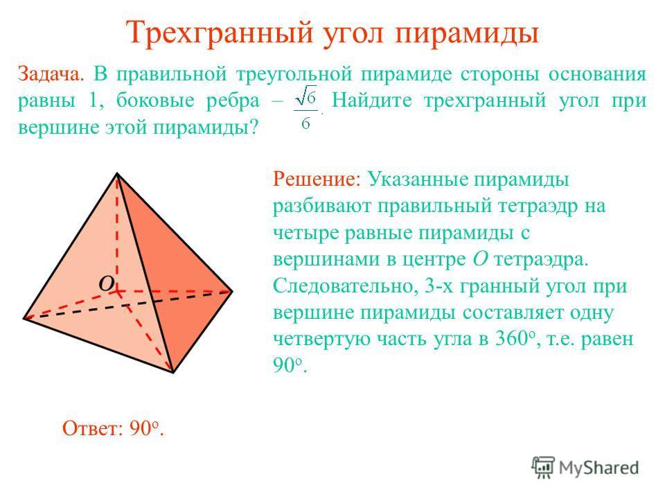 Трехгранный угол пирамиды Задача. В правильной треугольной пирамиде стороны основания равны 1, боковые ребра – Найдите трехгранный угол при вершине этой пирамиды? Решение: Указанные пирамиды разбивают правильный тетраэдр на четыре равные пирамиды с в
