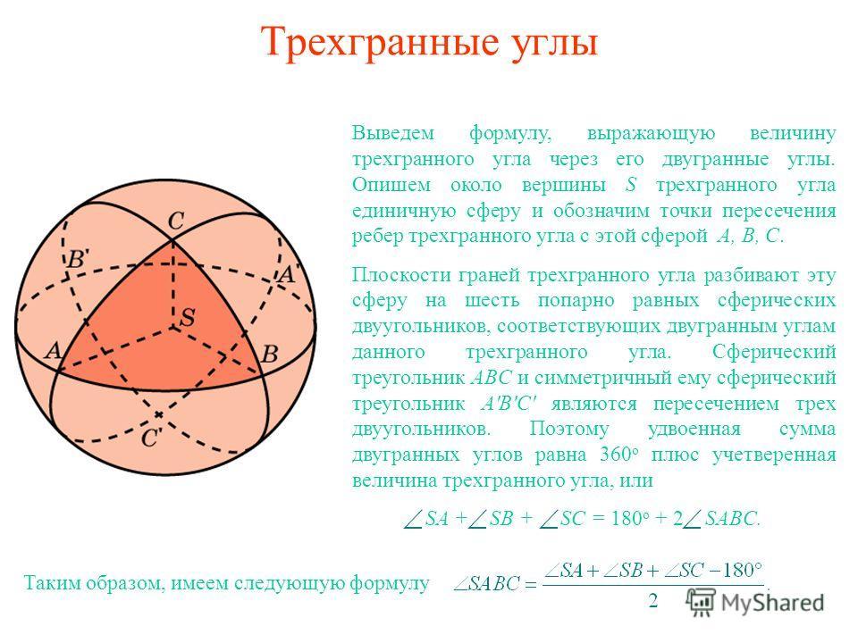 Трехгранные углы Выведем формулу, выражающую величину трехгранного угла через его двугранные углы. Опишем около вершины S трехгранного угла единичную сферу и обозначим точки пересечения ребер трехгранного угла с этой сферой A, B, C. Плоскости граней