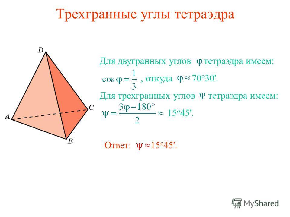 Трехгранные углы тетраэдра Для двугранных углов тетраэдра имеем:, откуда 70 о 30'. Для трехгранных углов тетраэдра имеем: 15 о 45'. Ответ: 15 о 45'.