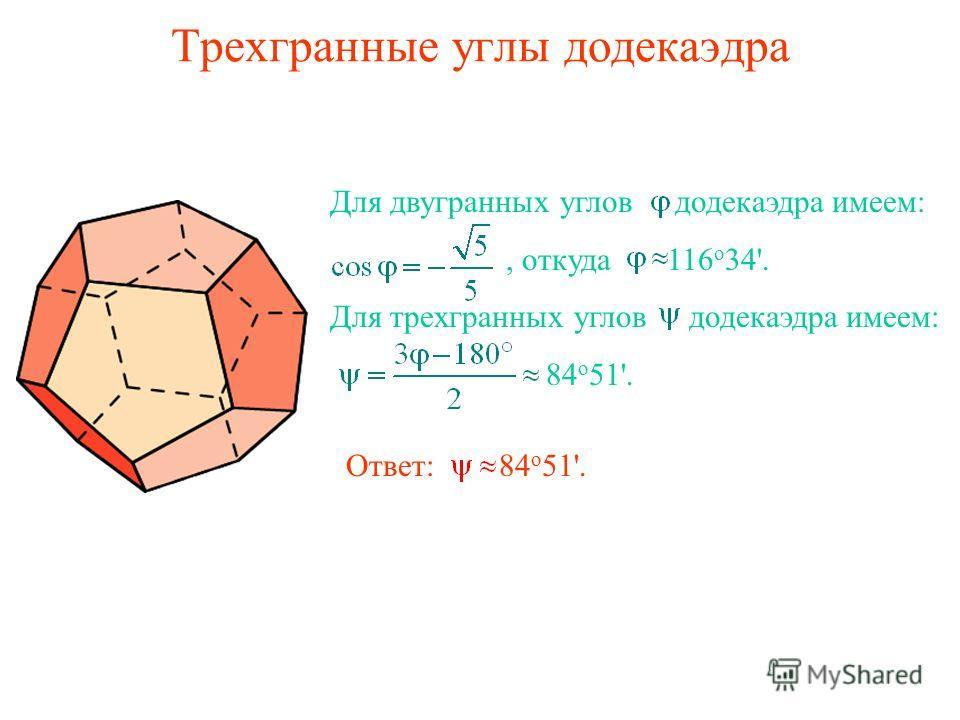 Трехгранные углы додекаэдра Для двугранных углов додекаэдра имеем:, откуда 116 о 34'. Для трехгранных углов додекаэдра имеем: 84 о 51'. Ответ: 84 о 51'.