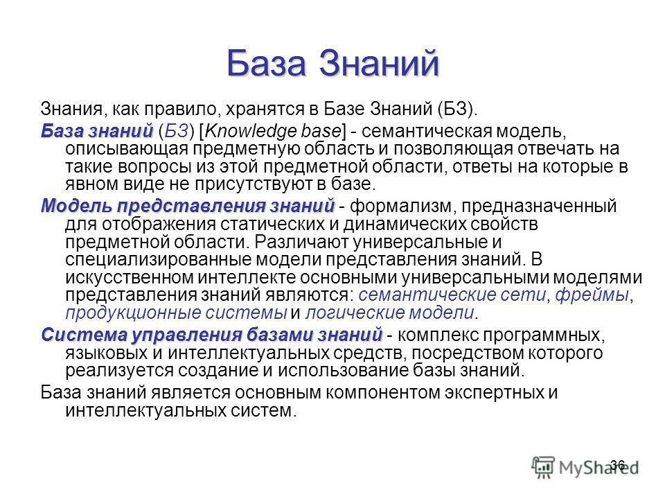 36 База Знаний Знания, как правило, хранятся в Базе Знаний (БЗ). База знаний База знаний (БЗ) [Knowledge base] - семантическая модель, описывающая предметную область и позволяющая отвечать на такие вопросы из этой предметной области, ответы на которы