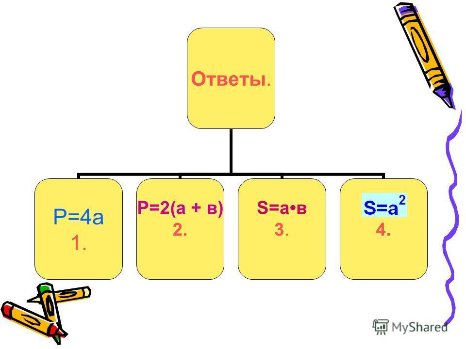 Ответы. Р=4а 1. Р=2(а + в) 2. S=ав 3.4.