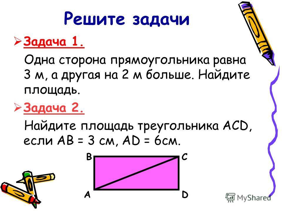 Решите задачи Задача 1. Одна сторона прямоугольника равна 3 м, а другая на 2 м больше. Найдите площадь. Задача 2. Найдите площадь треугольника АСD, если АВ = 3 см, AD = 6см. А ВС D