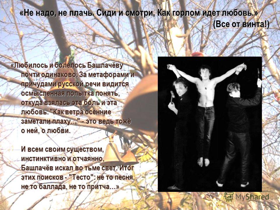 «Любилось и болелось Башлачёву почти одинаково. За метафорами и причудами русской речи видится осмысленная попытка понять, откуда взялась эта боль и эта любовь.