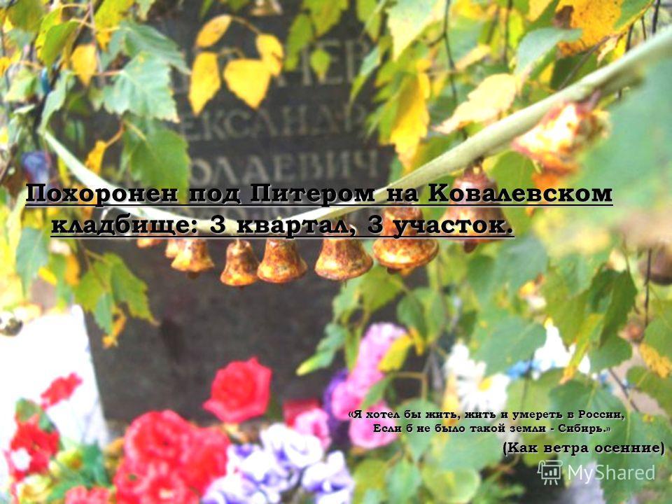 Похоронен под Питером на Ковалевском кладбище: 3 квартал, 3 участок. « Я хотел бы жить, жить и умереть в России, Если б не было такой земли - Сибирь.» (Как ветра осенние)