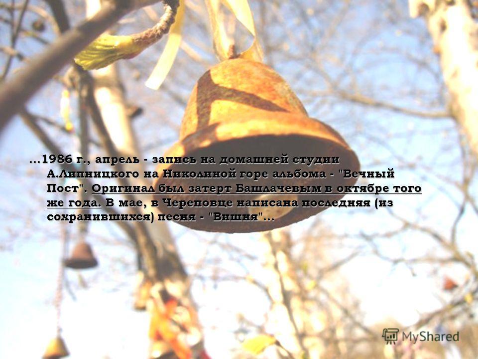 …1986 г., апрель - запись на домашней студии А.Липницкого на Николиной горе альбома - Вечный Пост. Оригинал был затерт Башлачевым в октябре того же года. В мае, в Череповце написана последняя (из сохранившихся) песня - Вишня…