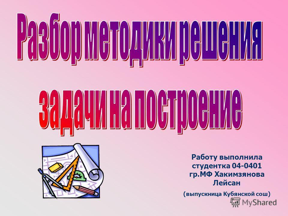 Работу выполнила студентка 04-0401 гр.МФ Хакимзянова Лейсан (выпускница Кубянской сош)