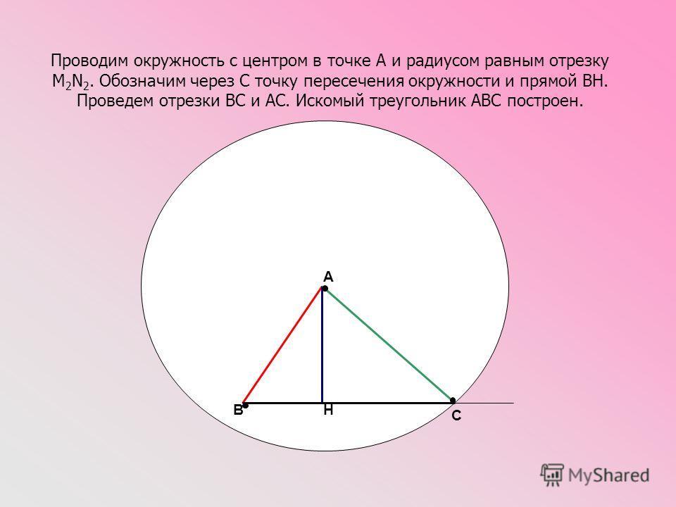 Проводим окружность с центром в точке А и радиусом равным отрезку M 2 N 2. Обозначим через С точку пересечения окружности и прямой ВН. Проведем отрезки ВС и АС. Искомый треугольник АВС построен. A B C H