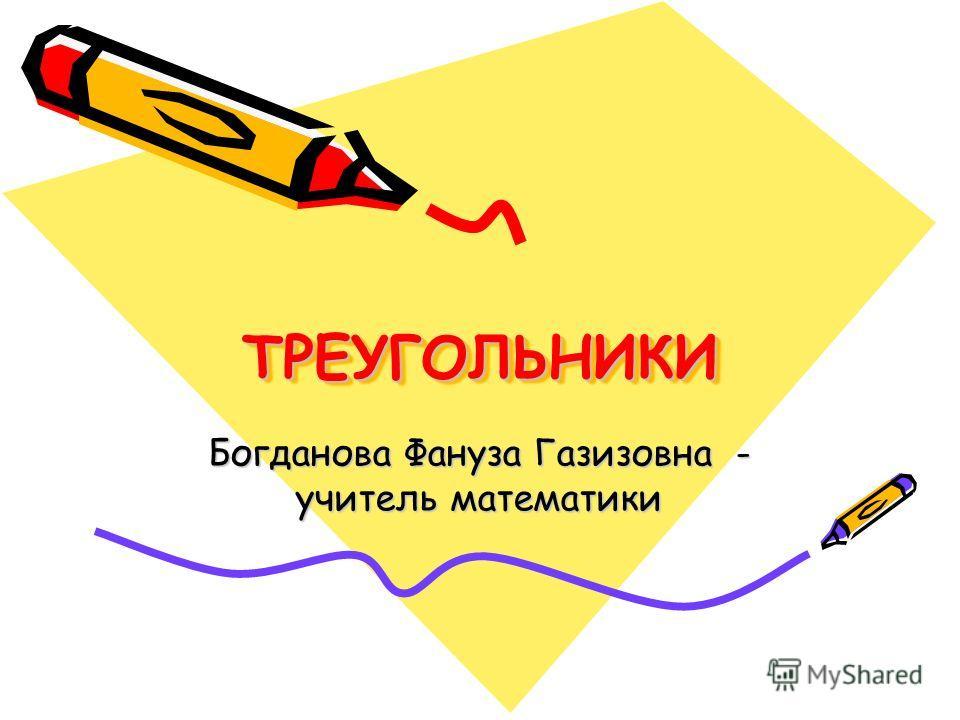 ТРЕУГОЛЬНИКИТРЕУГОЛЬНИКИ Богданова Фануза Газизовна - учитель математики