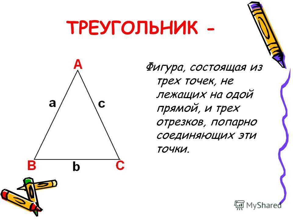 ТРЕУГОЛЬНИК - Фигура, состоящая из трех точек, не лежащих на одой прямой, и трех отрезков, попарно соединяющих эти точки.