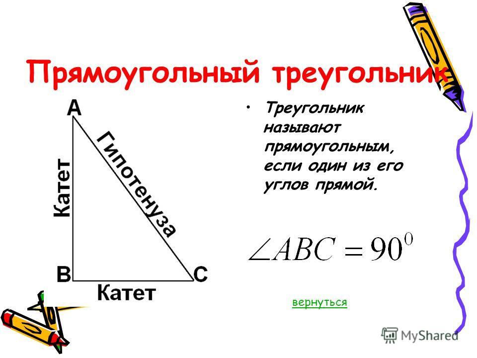 Прямоугольный треугольник Треугольник называют прямоугольным, если один из его углов прямой. вернуться