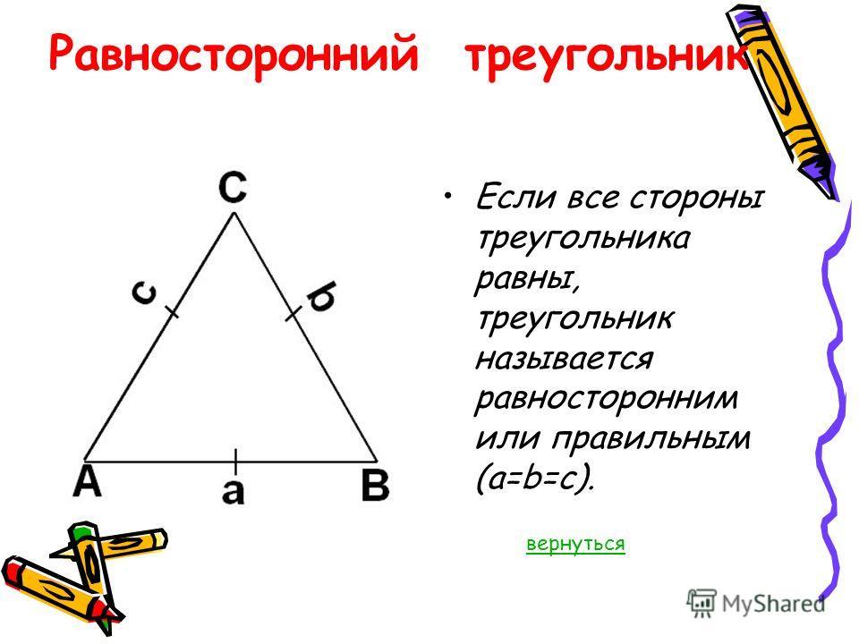 Равносторонний треугольник Если все стороны треугольника равны, треугольник называется равносторонним или правильным (a=b=c). вернуться