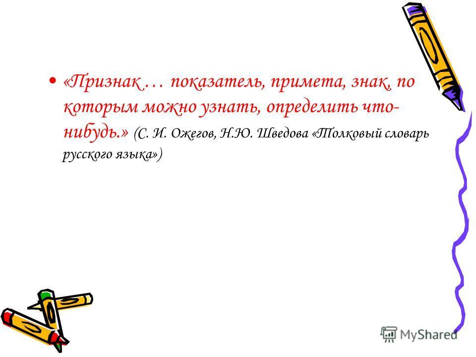 «Признак … показатель, примета, знак, по которым можно узнать, определить что- нибудь.» (С. И. Ожегов, Н.Ю. Шведова «Толковый словарь русского языка»)