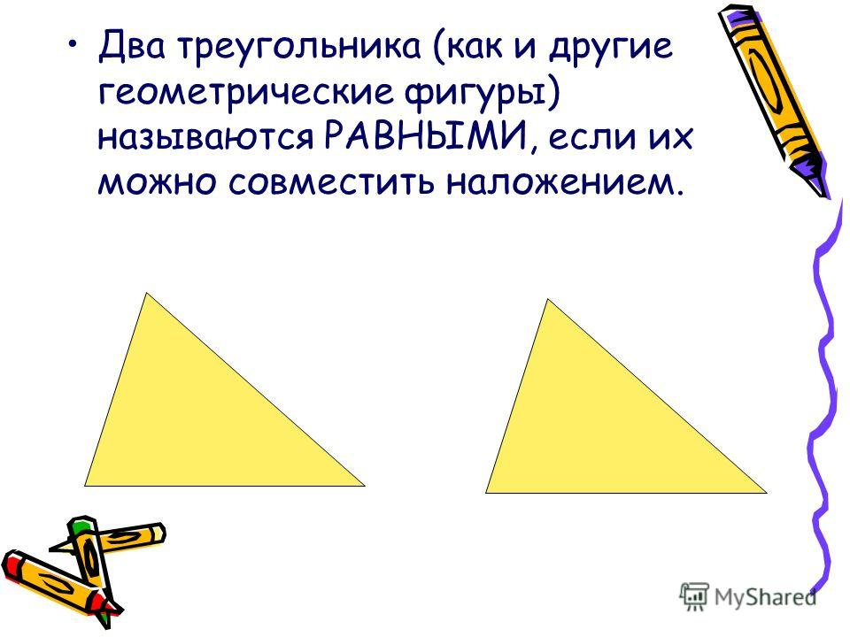 Два треугольника (как и другие геометрические фигуры) называются РАВНЫМИ, если их можно совместить наложением.