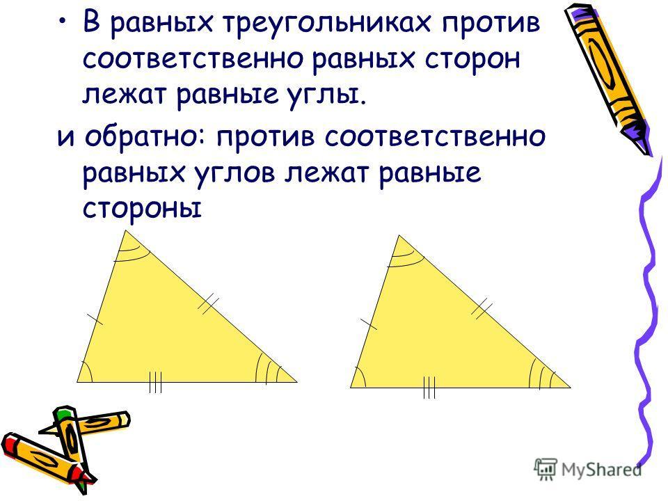 В равных треугольниках против соответственно равных сторон лежат равные углы. и обратно: против соответственно равных углов лежат равные стороны