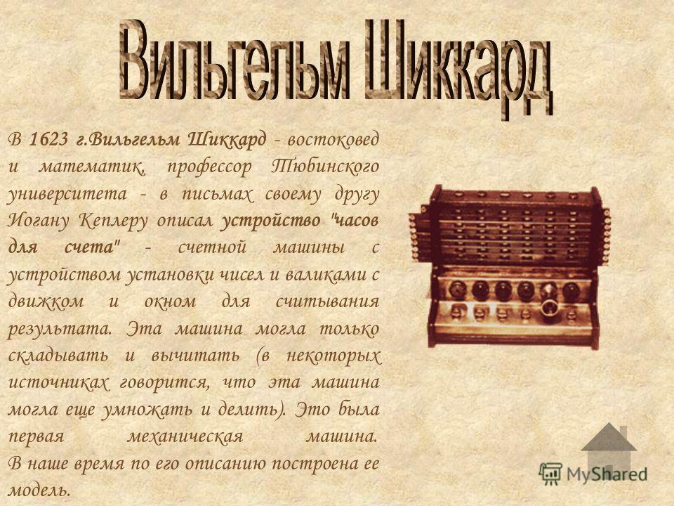 В 1623 г.Вильгельм Шиккард - востоковед и математик, профессор Тюбинского университета - в письмах своему другу Иогану Кеплеру описал устройство