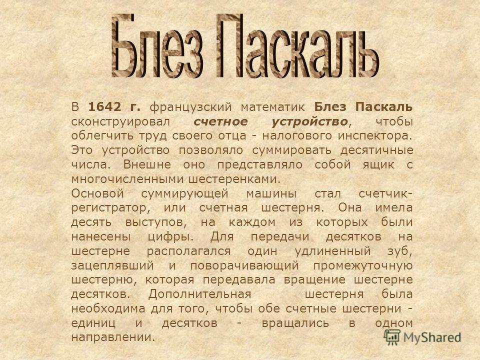 В 1642 г. французский математик Блез Паскаль сконструировал счетное устройство, чтобы облегчить труд своего отца - налогового инспектора. Это устройство позволяло суммировать десятичные числа. Внешне оно представляло собой ящик с многочисленными шест