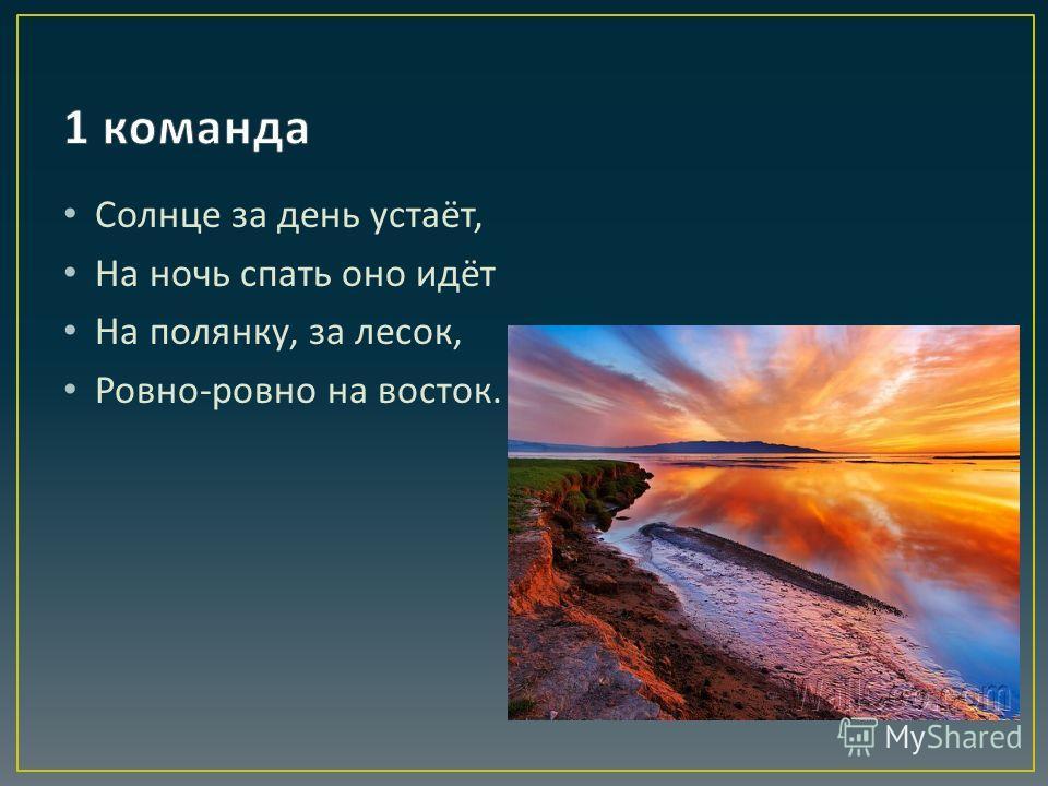 Солнце за день устаёт, На ночь спать оно идёт На полянку, за лесок, Ровно - ровно на восток.