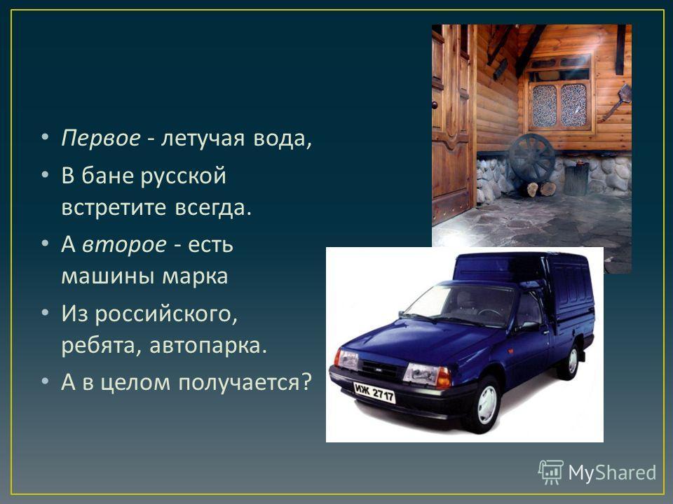 Первое - летучая вода, В бане русской встретите всегда. А второе - есть машины марка Из российского, ребята, автопарка. А в целом получается ?
