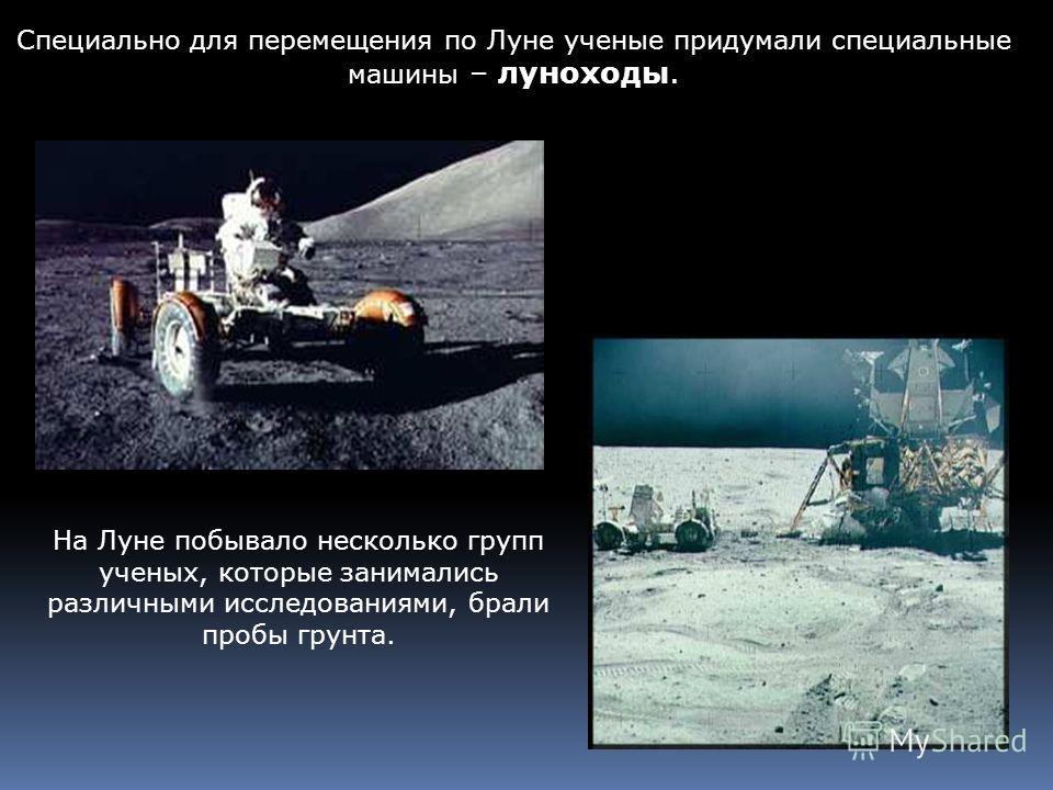На Луне побывало несколько групп ученых, которые занимались различными исследованиями, брали пробы грунта. Специально для перемещения по Луне ученые придумали специальные машины – луноходы.