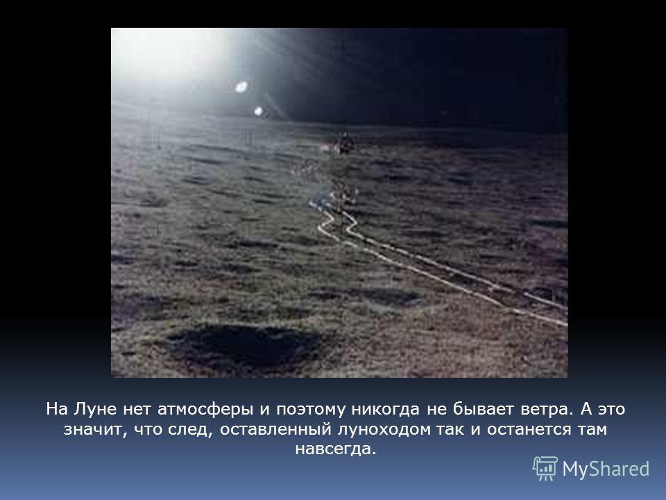 На Луне нет атмосферы и поэтому никогда не бывает ветра. А это значит, что след, оставленный луноходом так и останется там навсегда.