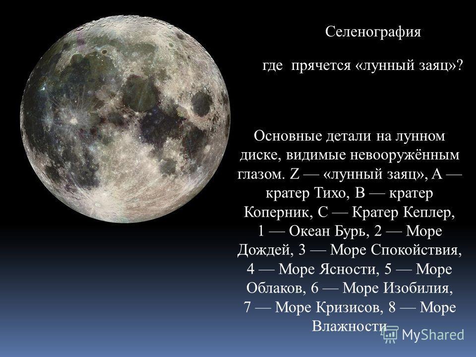 Селенография Основные детали на лунном диске, видимые невооружённым глазом. Z «лунный заяц», A кратер Тихо, B кратер Коперник, C Кратер Кеплер, 1 Океан Бурь, 2 Море Дождей, 3 Море Спокойствия, 4 Море Ясности, 5 Море Облаков, 6 Море Изобилия, 7 Море К