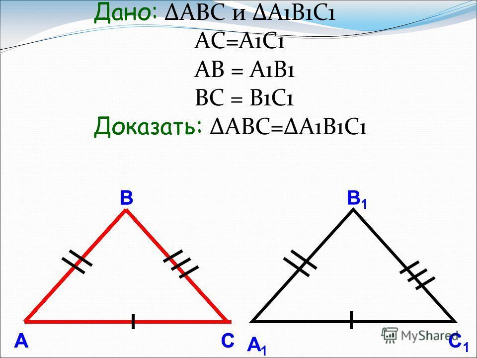 А В С А1А1 В1В1 С1С1 А В С Дано: ΔABC и ΔА1B1C1 AC=A1C1 AВ = A1B1 ВС = B1С1 Доказать: ΔABC=ΔA1B1C1