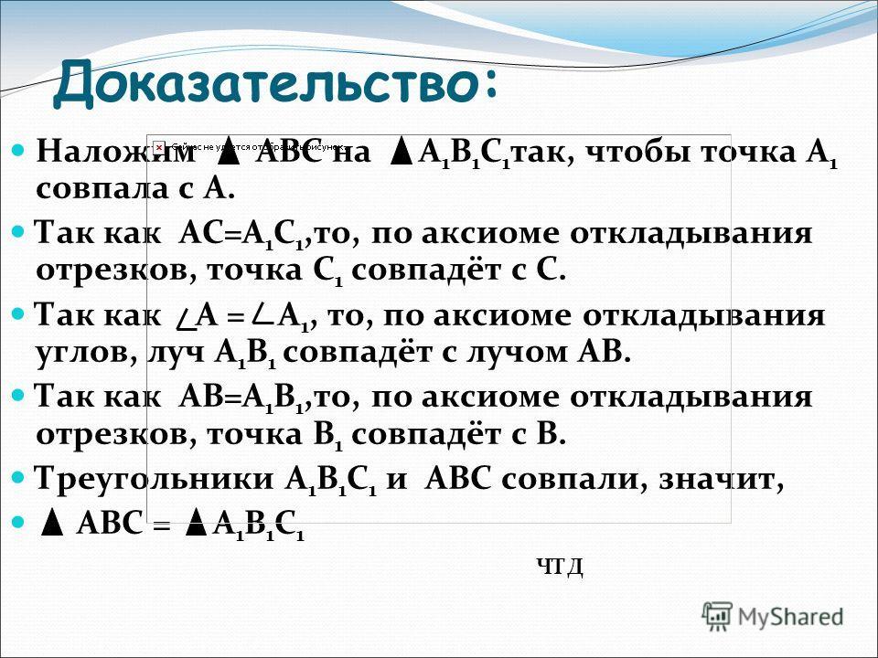 Доказательство: Наложим АВС на А 1 В 1 С 1 так, чтобы точка А 1 совпала с А. Так как АС=А 1 С 1,то, по аксиоме откладывания отрезков, точка С 1 совпадёт с С. Так как А = А 1, то, по аксиоме откладывания углов, луч А 1 В 1 совпадёт с лучом АВ. Так как