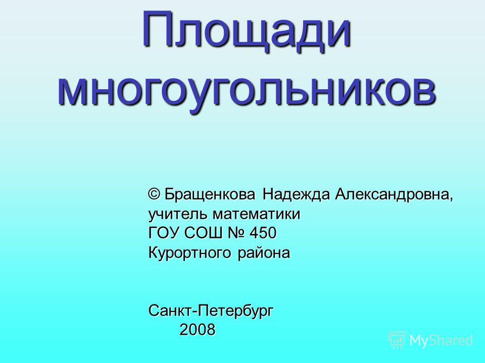 Площади многоугольников © Бращенкова Надежда Александровна, учитель математики ГОУ СОШ 450 Курортного района Санкт-Петербург 2008 2008