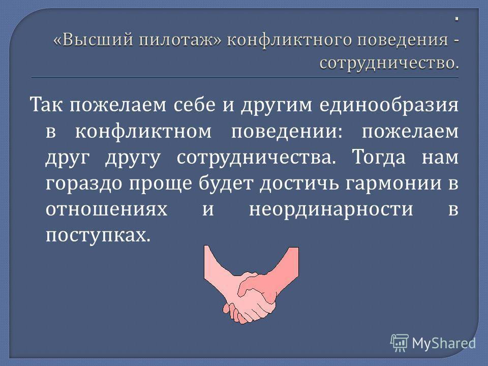 Так пожелаем себе и другим единообразия в конфликтном поведении : пожелаем друг другу сотрудничества. Тогда нам гораздо проще будет достичь гармонии в отношениях и неординарности в поступках.