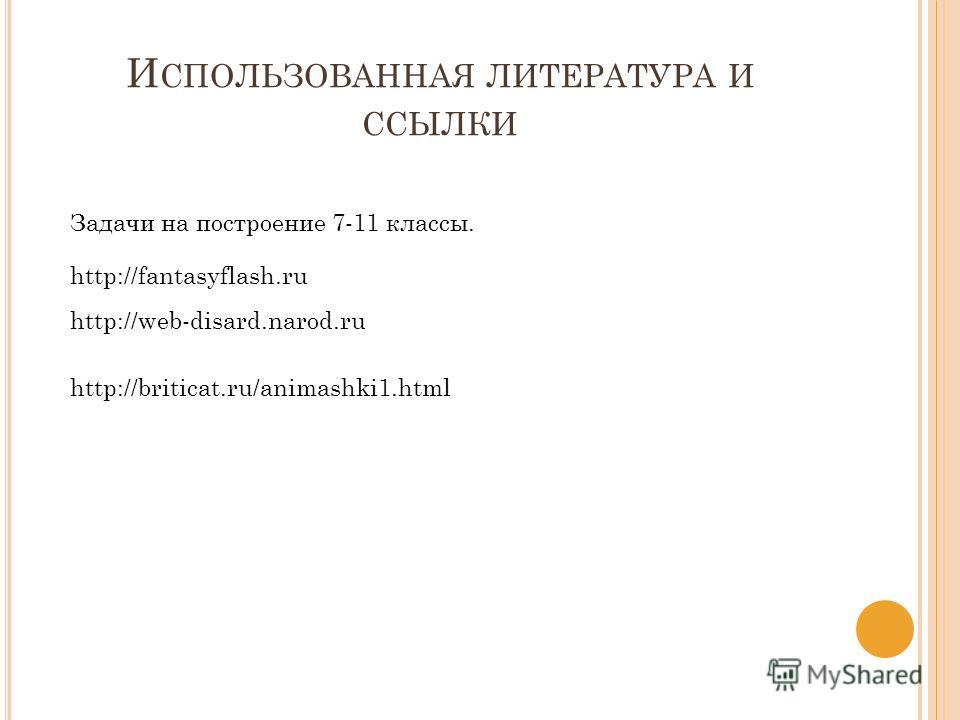 И СПОЛЬЗОВАННАЯ ЛИТЕРАТУРА И ССЫЛКИ Задачи на построение 7-11 классы. http://fantasyflash.ru http://web-disard.narod.ru http://briticat.ru/animashki1.html